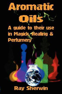 Aromatic Oils: A guide to their use in Majick, Healing & Perfurmery