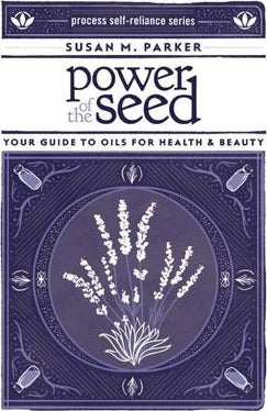 Power Of The Seed : Your Guide to Oils for Health & Beauty