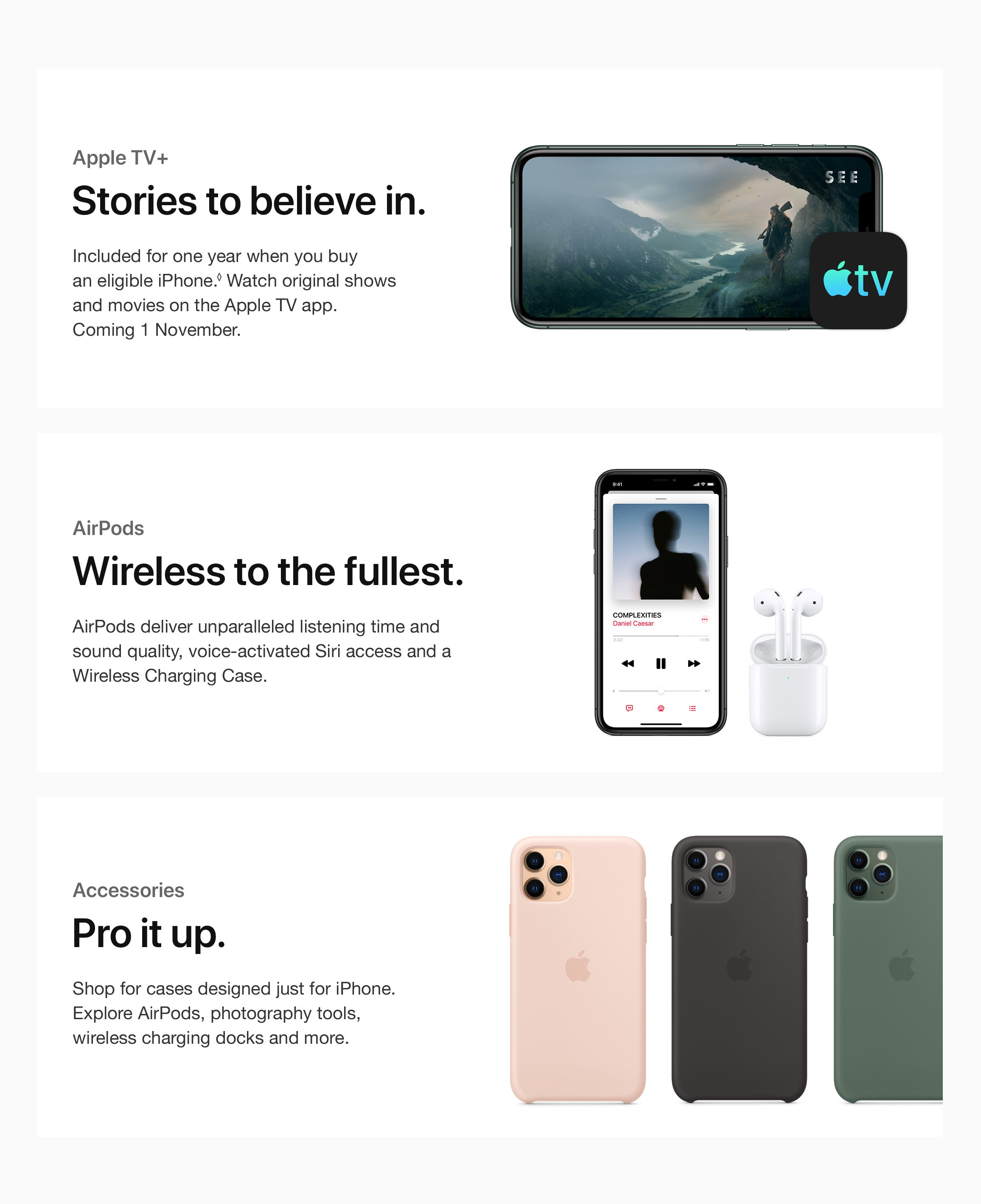 Apple TV+ - Stories to believe in Included for one year when you buy  an eligible iPhone.◊ Watch original shows  and movies on the Apple TV app.  Coming 2 November.  AirPods Wireless to the fullest. AirPods deliver unparalleled listening time and sound quality, voice-activated Siri access and a Wireless Charging Case.  Accessories Pro it up. Shop for cases designed just for iPhone. Explore AirPods, photography tools, wireless charging docks and more.