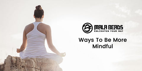 Ways To Be More Mindful