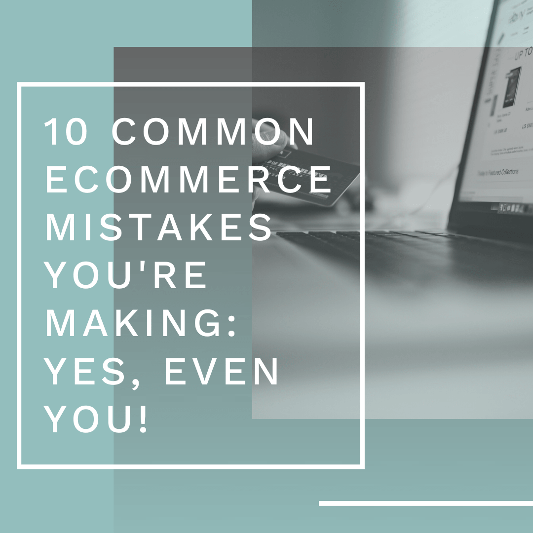 10 Common Ecommerce Mistakes You're Making: Yes, Even YOU!