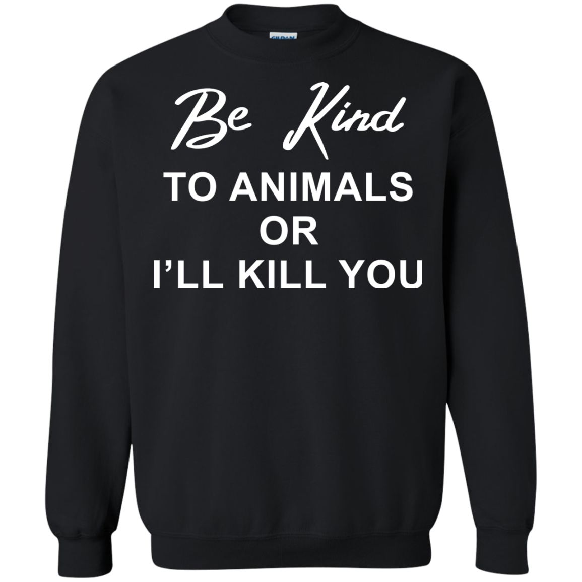 Animal T shirts Be Kind To Animals Or I'll Kill You Hoodies Sweatshirts TH