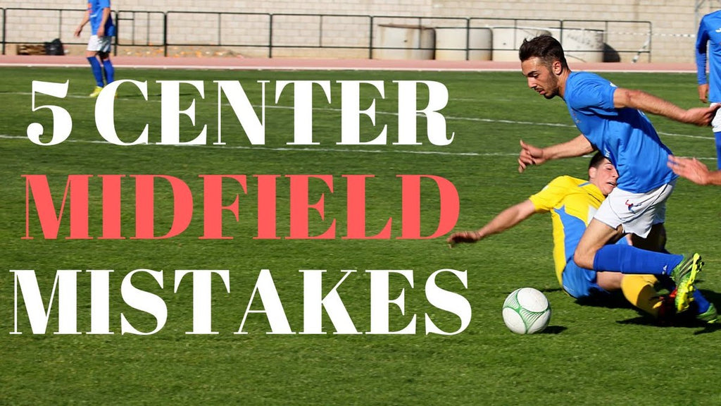 Top 5 Mistakes Center Midfielders Make