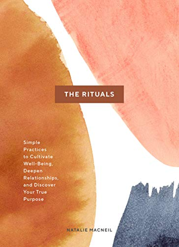 The Rituals: Simple Practices to Cultivate Well-Being, Deepen Relationships, and Discover Your True Purpose