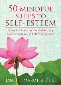 50 Mindful Steps to Self-Esteem: Everyday Practices for Cultivating Self-Acceptance and Self-Compassion