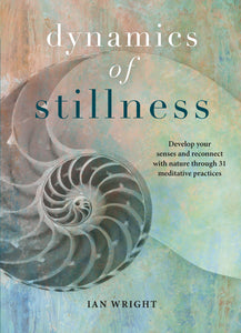 Dynamics of Stillness Develop Your Senses and Reconnect with Nature through 31 Meditative Practices