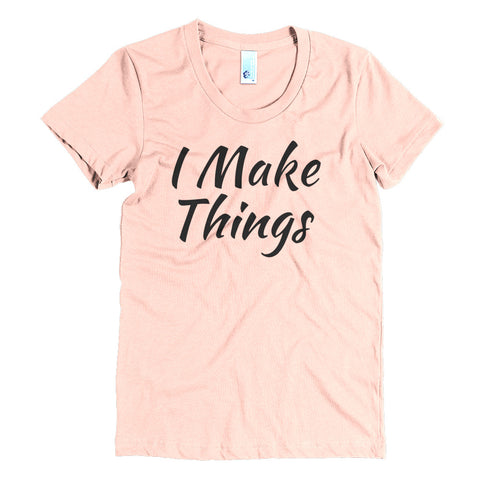 """I Make Things"" Women's Crew Neck Crew Neck Tee"