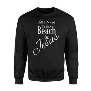 All I Need Is The Beach And Jesus Christian Sweatshirt