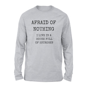Afraid Of Nothing Housefull Estrogen Funny Girl Dad Long Sleeve T-Shirt