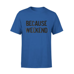 Because Weekend T-Shirt