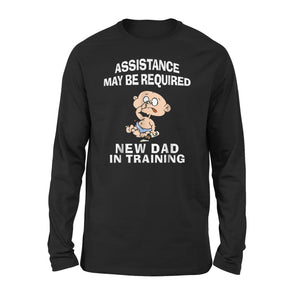Assistance May Be Required New Dad In Training Long Sleeve T-Shirt