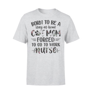 Born To Be A Stay At Home Cat Mom Forced To Go To Work Nurse T-Shirt