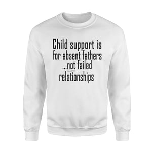 Child Support Is For Absent Fathers Sweatshirt