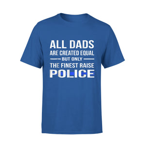 All Dads Are Created Equal But Only The Finest Raise Police T-Shirt