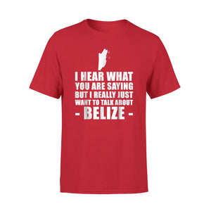I Hear What You Are Saying But I Really Just Want To Talk About Belize T-Shirt