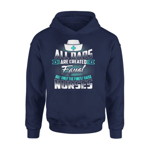All Dad Are Created Equal The Finest Raise Nurses Hoodie