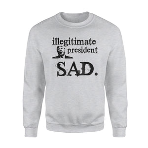Illegitimate President Sad Funny Anti Trump Sweatshirt