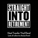Straight Into Retirement Decal (DIY Heat Transfer Vinyl)