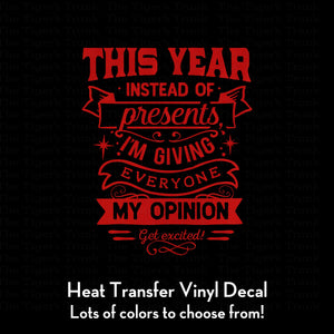 This Year Instead of Presents I'm Giving Everyone My Opinion, Get excited! Decal (DIY Heat Transfer Vinyl)