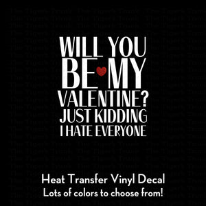 Will You Be My Valentine? Just Kidding I Hate Everyone Decal (DIY Heat Transfer Vinyl)