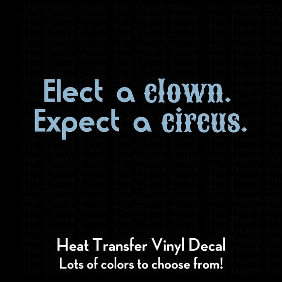 Elect a Clown Expect a Circus Decal (DIY Heat Transfer Vinyl)