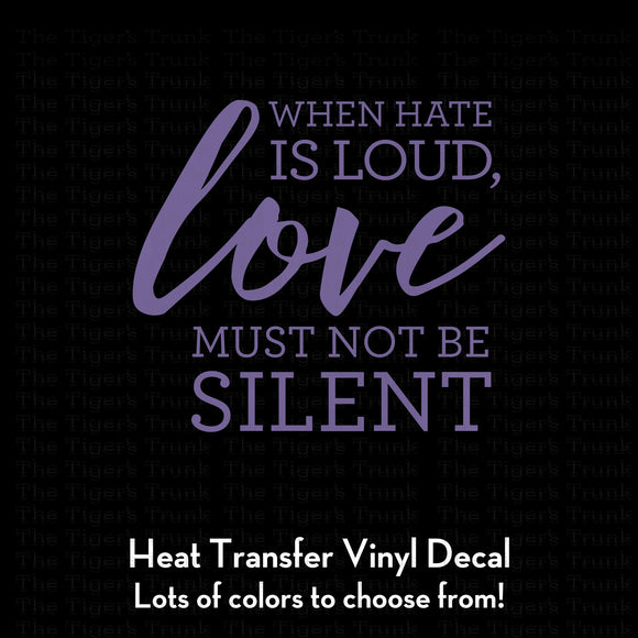 When Hate Is Loud Love Must Not Be Silent Decal (DIY Heat Transfer Vinyl)