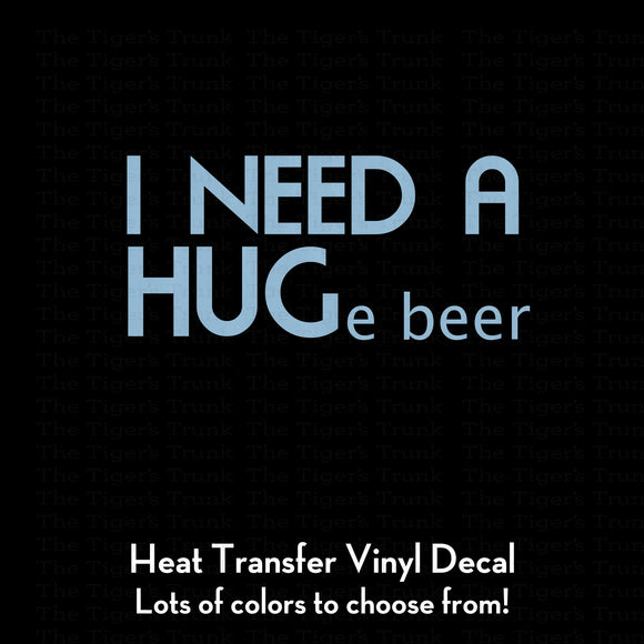 I NEED A HUGe beer  (DIY Heat Transfer Vinyl)