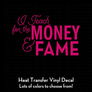 I Teach for the Money & Fame heat transfer decal