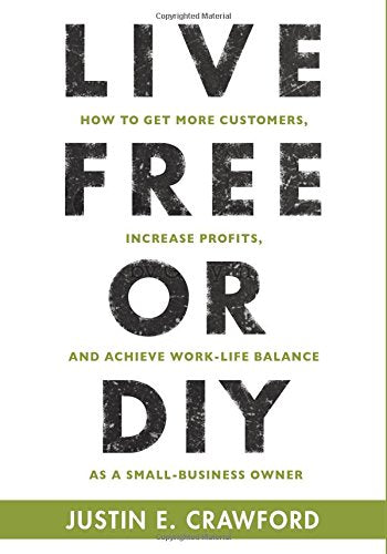 Live Free Or Diy: How To Get More Customers, Increase Profits, And Achieve Work-Life Balance