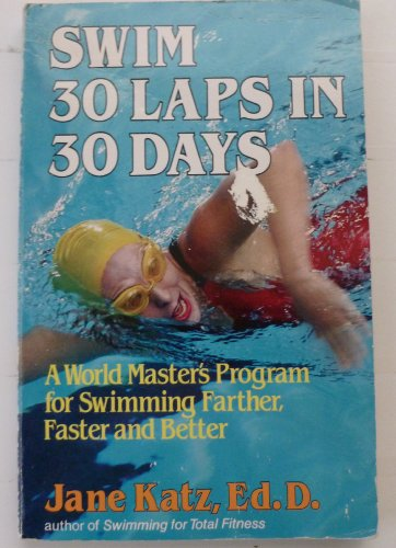 Swim Thirty Laps In Thirty Days - A World Master'S Program For Swimming Farther, Faster And Better