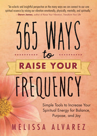 365 Ways to Raise Your Frequency by Melissa Alvarez