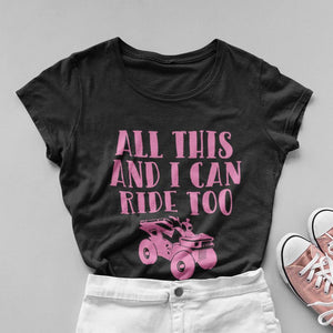 All This and I Can Ride Too ATV Women's Fit Short Sleeve T-Shirt