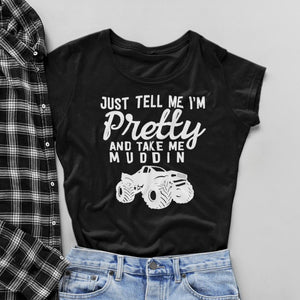 Just Tell Me I'm Pretty & Take Me Muddin Women's Fit Short Sleeve T-Shirt
