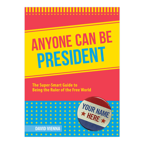 Anyone Can Be President: The Super-Smart Guide to Being the Ruler of the Free World