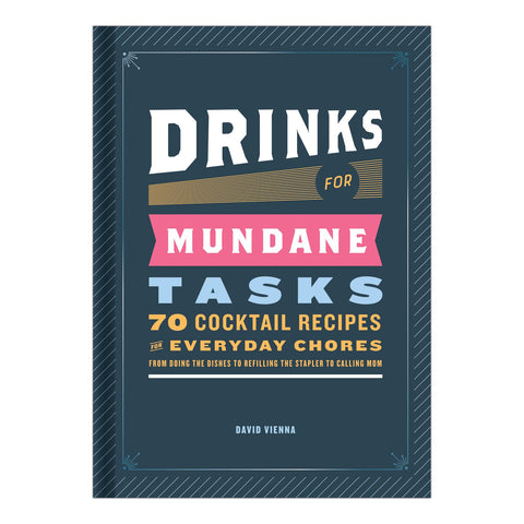 Drinks for Mundane Tasks: 70 Cocktail Recipes for Everyday Chores by David Vienna