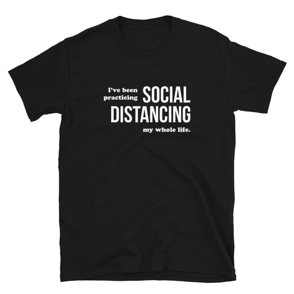 I've Been Practicing Social Distancing My Whole Life Short-Sleeve Unisex T-Shirt