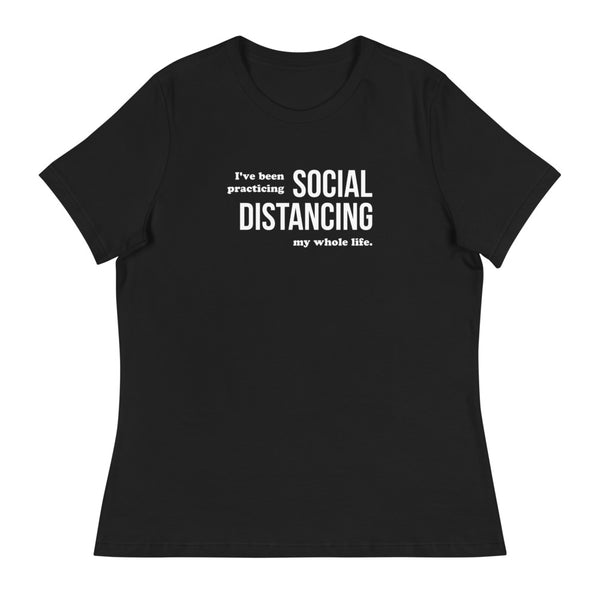 I've Been Practicing Social Distancing My Whole Life Women's Relaxed T-Shirt
