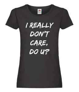 I Really Don't Care, Do U? Ladies T-Shirt
