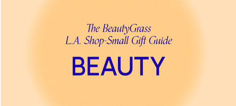 The BeautyGrass L.A Shop-Small Gift Guide: Beauty