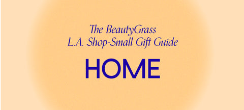 The BeautyGrass L.A Shop-Small Gift Guide: Home