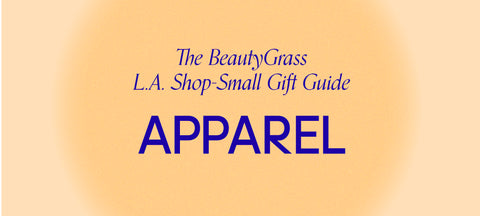 The BeautyGrass L.A. Shop-Small Gift Guide: Apparel
