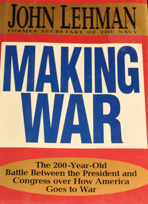 Making War: The 200-Year-Old Battle Between the President and Congress Over How America Goes to War