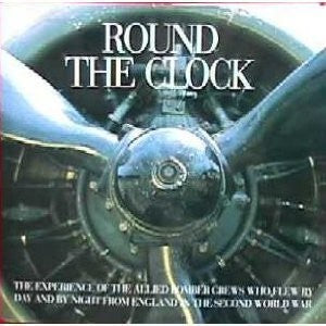 Round the Clock: The Experience of the Allied Bomber Crews Who Flew By Day and Night from England in the Second World War