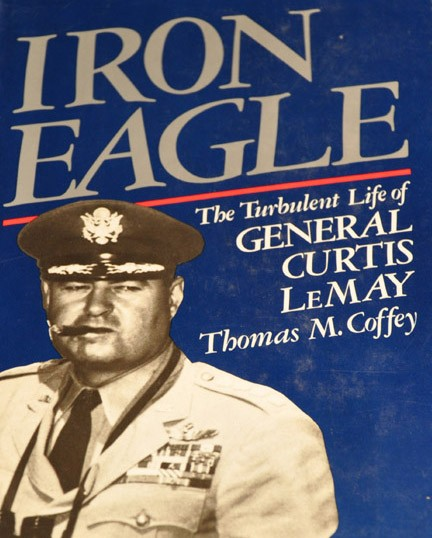 Iron Eagle : The Turbulent Life of General Curtis LeMay