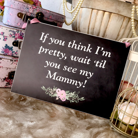 'If you think I'm pretty, wait 'til you see my Mammy!' Chalkboard Style Sign