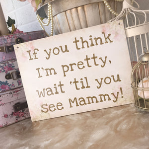 'If you think I'm pretty, wait 'til you see my Mammy!' Vintage Floral Sign