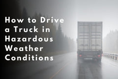 How to Drive a Truck in Hazardous Weather Conditions