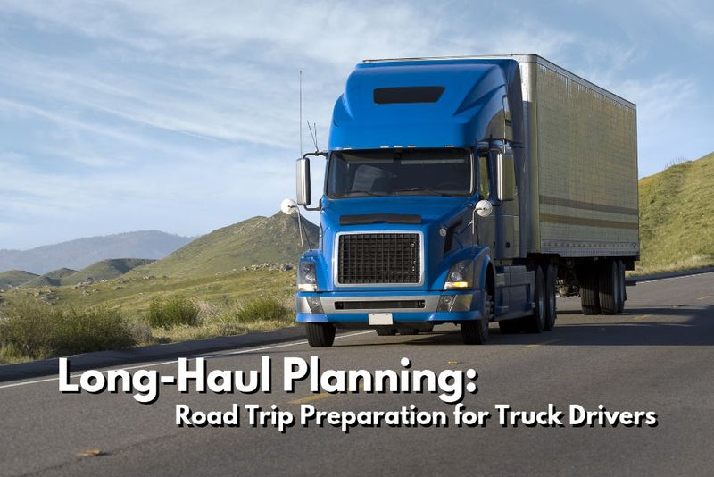 Long Haul Planning: Road Trip Preparation for Truck Drivers