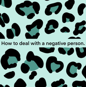 How to deal with a negative person.