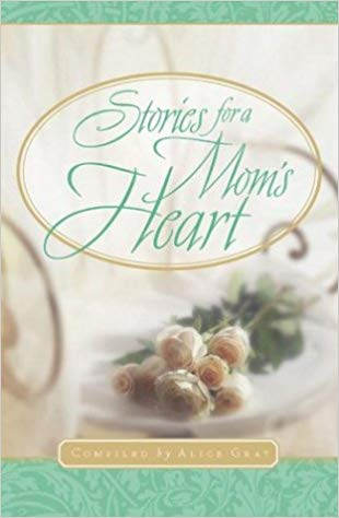 Stories for a Mom's Heart  Compiled by Alice Gray
